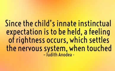 Since the child's innate instinctual expectation is to be held, a feeling of rightness occurs, which settles the nervous system, when touched – judith anodea -