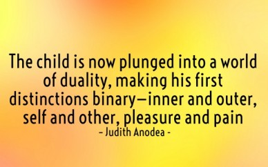 The child is now plunged into a world of duality, making his first distinctions binary—inner and outer, self and other, pleasure and pain – judith anodea -