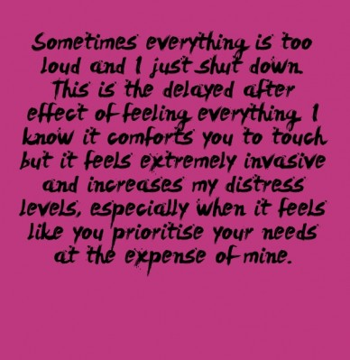 Sometimes everything is too loud and i just shut down. this is the delayed after effect of feeling everything. i know it comforts you to touch but it feels extremely invasive.