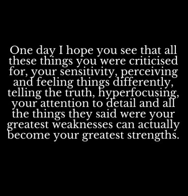 One day i hope you see that all these things you were criticised for, your sensitivity, perceiving and feeling things differently, telling the truth, hyperfocusing, your atten