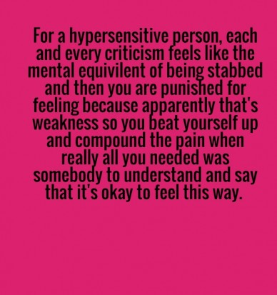For a hypersensitive person, each and every criticism feels like the mental equivilent of being stabbed and then you are punished for feeling because apparently that's weaknes