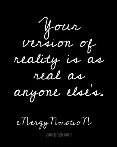 Your version of reality is as real as anyone else's. yourpage.com energynmotion