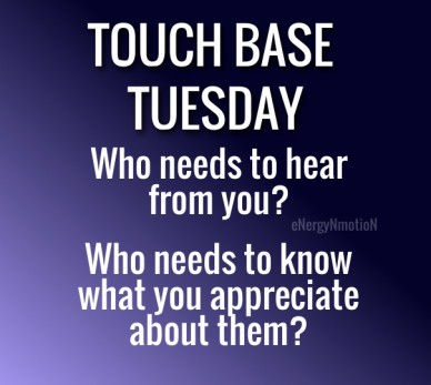 Touch base tuesday energynmotion who needs to hear from you? who needs to know what you appreciate about them?