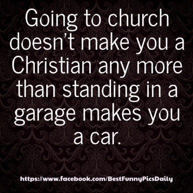 Going to church doesn't make you a christian any more than standing in a garage makes you a car. https://www.facebook.com/bestfunnypicsdaily