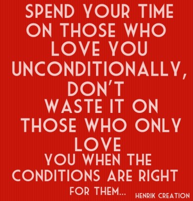 Spend your time on those who love you unconditionally, don't waste it on those who only love you when the conditions are right for them... henrik creation