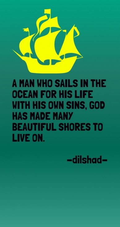 A man who sails in the ocean for his life with his own sins, god has made many beautiful shores to live on. -dilshad-