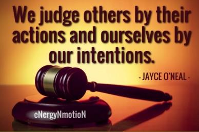 We judge others by their actions and ourselves by our intentions. - jayce o'neal - energynmotion