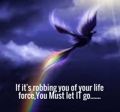 If it's robbing you of your life force,you must let it go.......