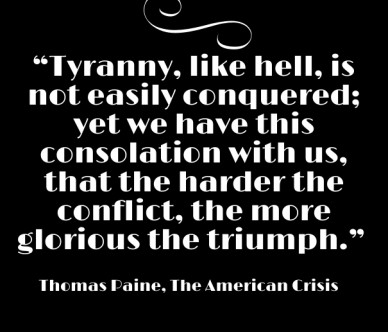 """""""tyranny, like hell, is not easily conquered; yet we have this consolation with us, that the harder the conflict, the more glorious the triumph."""" ― thomas paine, the american"""