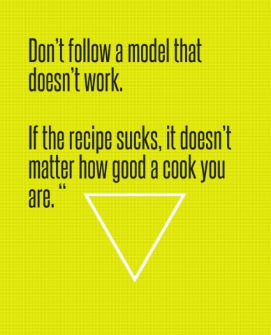"""Don't follow a model that doesn't work. if the recipe sucks, it doesn't matter how good a cook you are. """""""