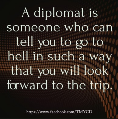 A diplomat is someone who can tell you to go to hell in such a way that you will look forward to the trip. https://www.facebook.com/tmycd