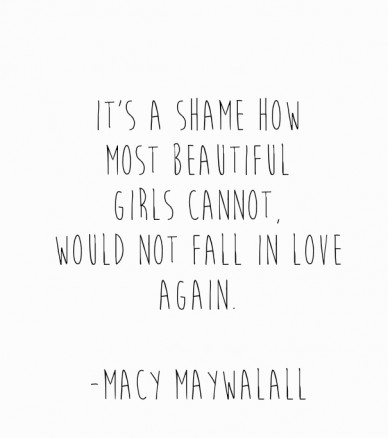 It's a shame how most beautiful girls cannot,would not fall in loveagain. -macy maywalall