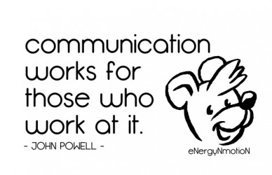 Communication works for those who work at it. - john powell - energynmotion