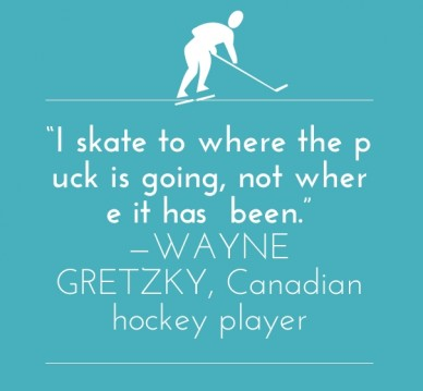"""""""i skate to where the puck is going, not where it has been."""" —wayne gretzky, canadian hockey player"""