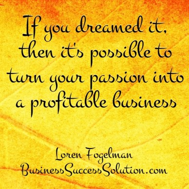 If you dreamed it, then it's possible to turn your passion into a profitable business loren fogelman businesssuccesssolution.com