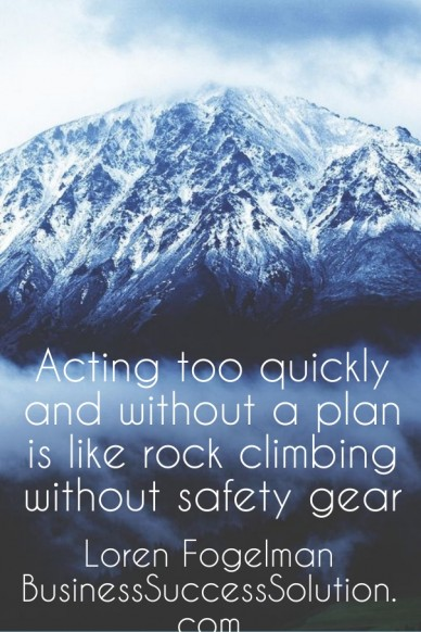 Acting too quickly and without a plan is like rock climbing without safety gear loren fogelman businesssuccesssolution.com