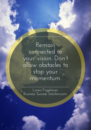 Remain connected to your vision. don't allow obstacles to stop your momentum. loren fogelman business success solution.com