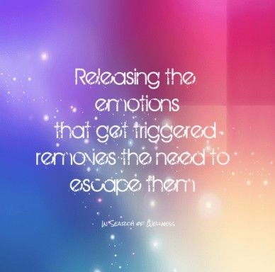 Re leasing the emotions that get triggered removes the need to escape them in search of wellness