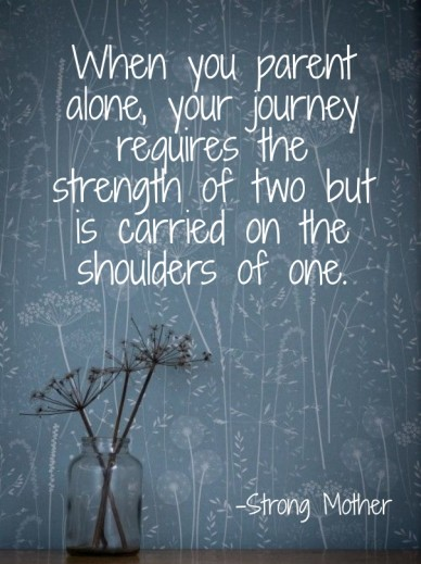 When you parent alone, your journey requires the strength of two but is carried on the shoulders of one. -strong mother