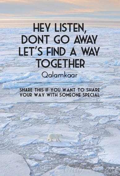Hey listen, dont go awaylet's find a waytogether qalamkaar share this if you want to share your way with someone special