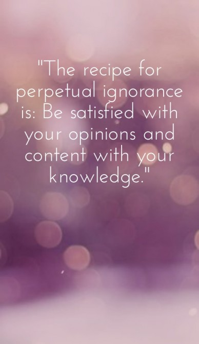 """""""the recipe for perpetual ignorance is: be satisfied with your opinions and content with your knowledge."""""""