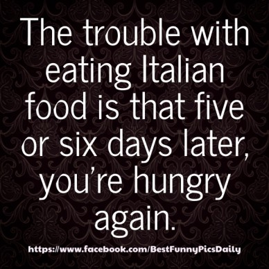 The trouble with eating italian food is that five or six days later, you're hungry again. https://www.facebook.com/bestfunnypicsdaily