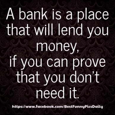 A bank is a place that will lend you money, if you can prove that you don't need it. https://www.facebook.com/bestfunnypicsdaily
