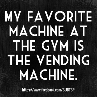 My favorite machine at the gym is the vending machine. https://www.facebook.com/bubtbp