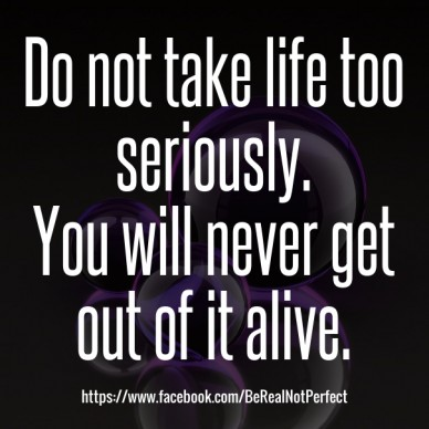 Do not take life too seriously. you will never get out of it alive. https://www.facebook.com/berealnotperfect
