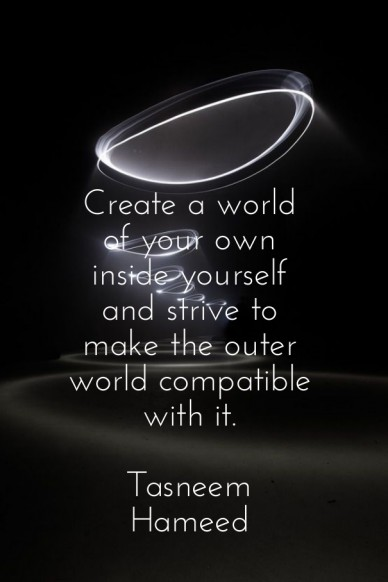 Create a world of your own inside yourself and strive to make the outer world compatible with it. tasneem hameed write here ...