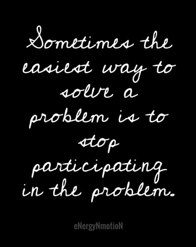 Sometimes the easiest way to solve a problem is to stop participating in the problem. energynmotion