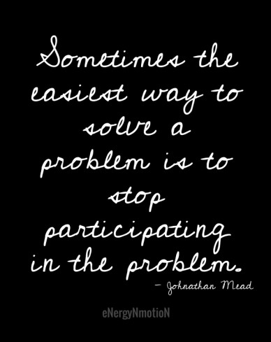Sometimes the easiest way to solve a problem is to stop participating in the problem. energynmotion - johnathan mead