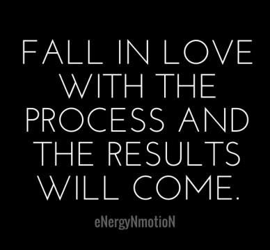 Fall in love with the process and the results will come. energynmotion