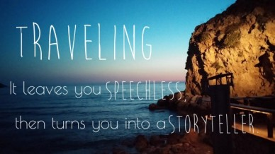 Traveling it leaves you then turns you into a speechless, storyteller.