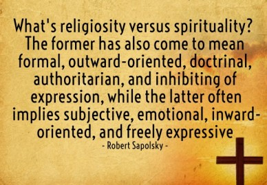 What's religiosity versus spirituality? the former has also come to mean formal, outward-oriented, doctrinal, authoritarian, and inhibiting of expression, while the latter oft
