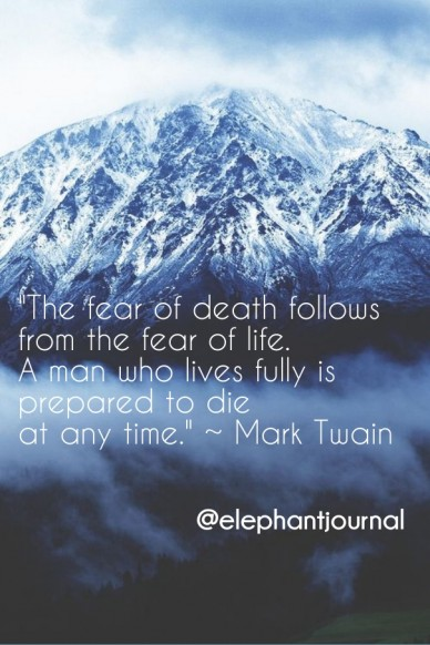 """the fear of death follows from the fear of life. a man who lives fully is prepared to die at any time."" ~ mark twain @elephantjournal"