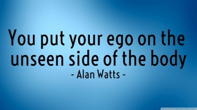 You put your ego on the unseen side of the body - alan watts -