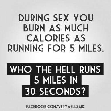 During sex you burn as much calories as running for 5 miles. who the hell runs 5 miles in 30 seconds? facebook.com/verywellsaid