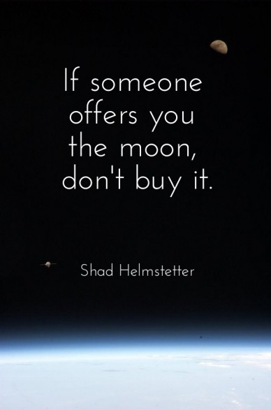 If someone offers you the moon, don't buy it. shad helmstetter