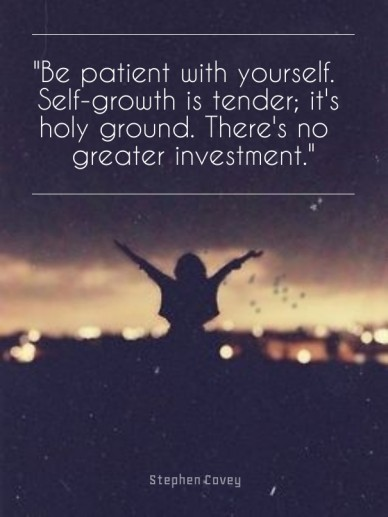 """""""be patient with yourself. self-growth is tender; it's holy ground. there's no greater investment."""" stephen covey"""