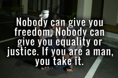Nobody can give you freedom, nobody can give you equality or justice. if you are a man, you take it.