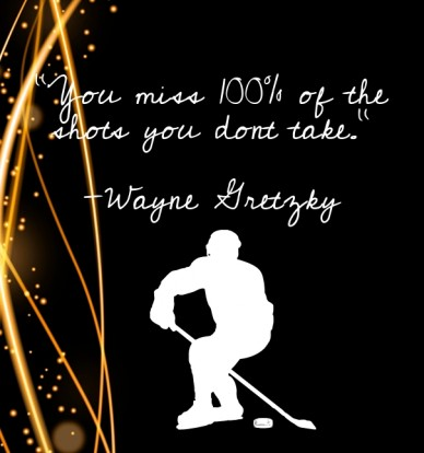 "Yyy""you miss 100% of the shots you dont take."" -wayne gretzky"