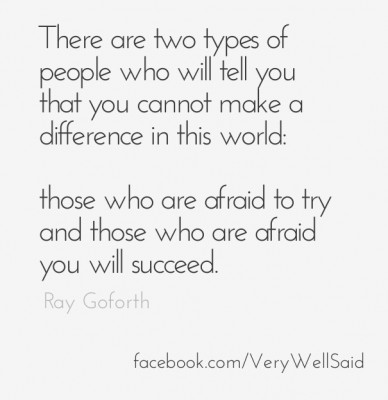 There are two types of people who will tell you that you cannot make a difference in this world: those who are afraid to try and those who are afraid you will succeed. ray gof