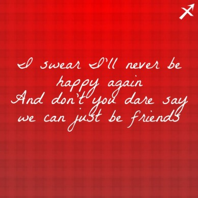 I swear i'll never be happy againand don't you dare say we can just be friends