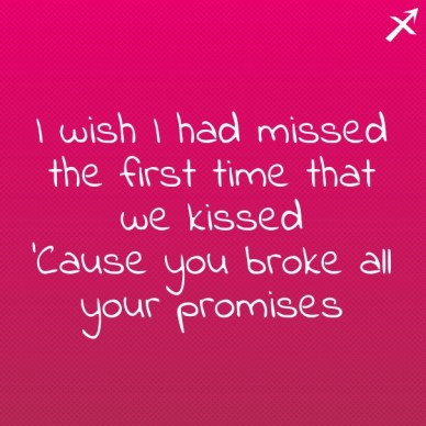 I wish i had missed the first time that we kissed 'cause you broke all your promises