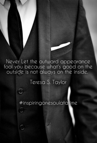 Never let the outward appearance fool you because what's good on the outside is not always on the inside. teresa s. taylor #inspiringonesoulatatime
