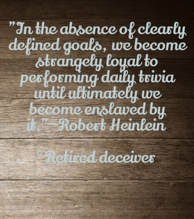 """""""in the absence of clearly defined goals, we become strangely loyal to performing daily trivia until ultimately we become enslaved by it."""" ~robert heinlein °retired deceiver"""