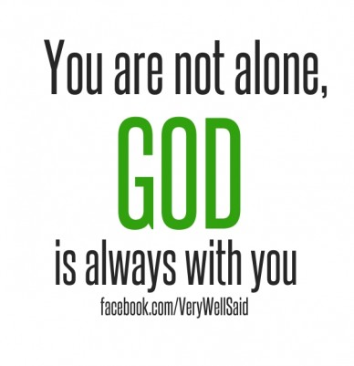 You are not alone, god is always with you facebook.com/verywellsaid