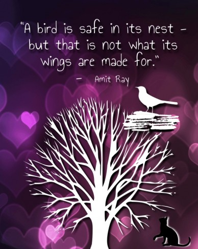 """a bird is safe in its nest - but that is not what its wings are made for."" - amit ray"