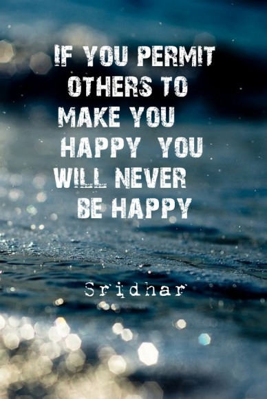 If you permit others to make you happy you will never be happy sridhar